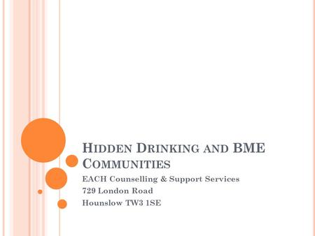 H IDDEN D RINKING AND BME C OMMUNITIES EACH Counselling & Support Services 729 London Road Hounslow TW3 1SE.