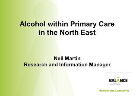 Alcohol within Primary Care in the North East Neil Martin Research and Information Manager.