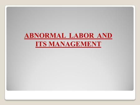 ABNORMAL LABOR AND ITS MANAGEMENT.