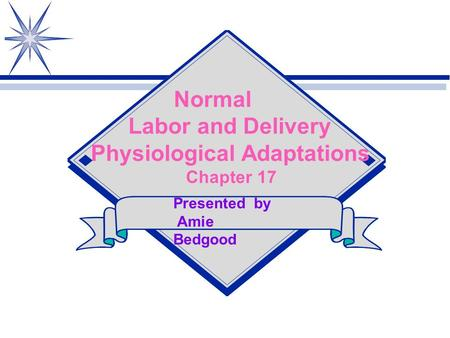 Normal Labor and Delivery Physiological Adaptations Chapter 17 Presented by Amie Bedgood.