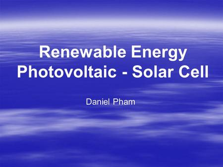 Renewable Energy Photovoltaic - Solar Cell Daniel Pham.