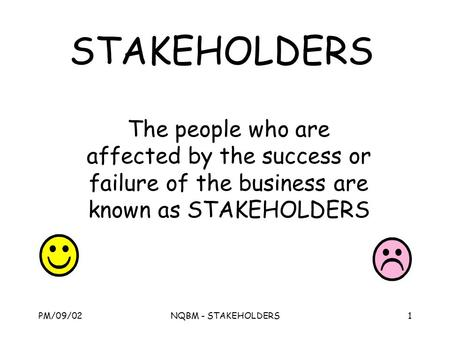 PM/09/02NQBM - STAKEHOLDERS1 STAKEHOLDERS The people who are affected by the success or failure of the business are known as STAKEHOLDERS.