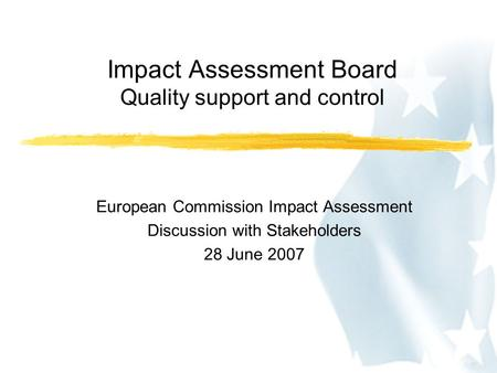 Impact Assessment Board Quality support and control European Commission Impact Assessment Discussion with Stakeholders 28 June 2007.