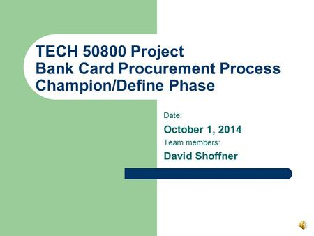 TECH 50800 Project Bank Card Procurement Process Champion/Define Phase Date: October 1, 2014 Team members: David Shoffner.