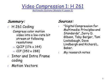 1 Video Compression 1: H 261 Multimedia Systems (Module 4 Lesson 2) Summary: r H 261 Coding Compress color motion video into a low-rate bit stream at following.