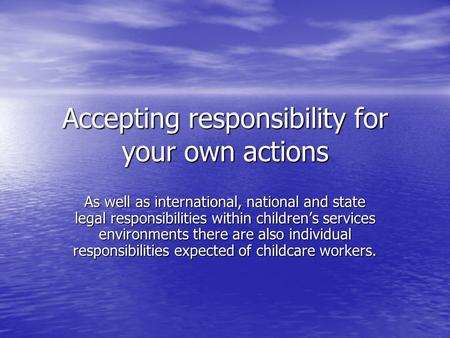 Accepting responsibility for your own actions As well as international, national and state legal responsibilities within children's services environments.