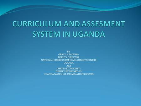BY GRACE K BAGUMA DEPUTY DIRECTOR NATIONAL CURRICULUM DEVELOPMENT CENTRE UGANDA And CHRYSOSTOM KIBETI DEPUTY SECRETARY (P) UGANDA NATIONAL EXAMINATIONS.