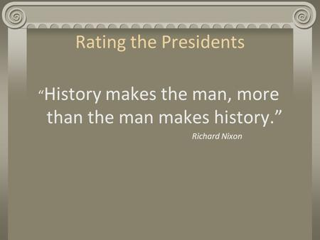 "Rating the Presidents "" History makes the man, more than the man makes history."" Richard Nixon."