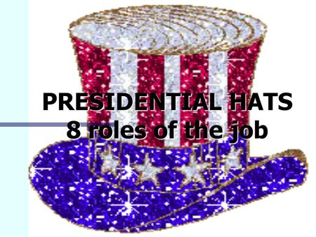 PRESIDENTIAL HATS 8 roles of the job The President: Some Facts Elected to a four-year term by the people who elect electors. Elected to a four-year term.