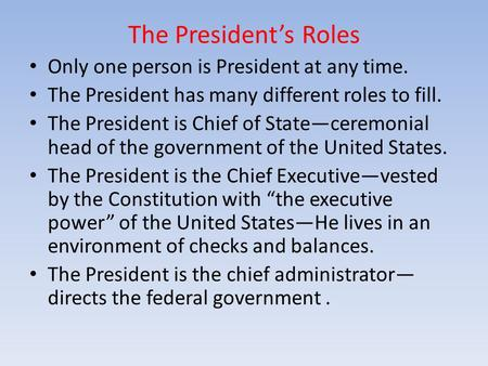 The President's Roles Only one person is President at any time. The President has many different roles to fill. The President is Chief of State—ceremonial.