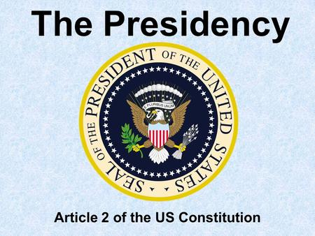 The Presidency Article 2 of the US Constitution Textbook Reference Chapter 13 section 1.