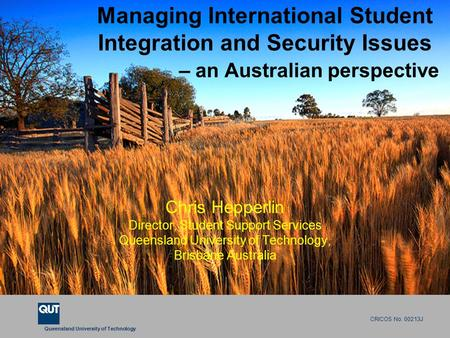 Queensland University of Technology CRICOS No. 00213J Managing International Student Integration and Security Issues – an Australian perspective Chris.