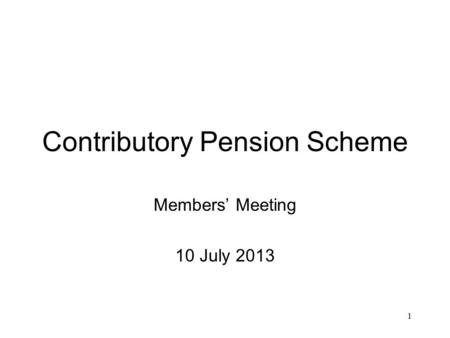 1 Contributory Pension Scheme Members' Meeting 10 July 2013.