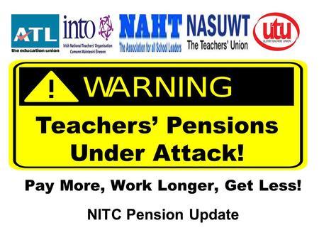 Pay More, Work Longer, Get Less! NITC Pension Update Teachers' Pensions Under Attack!
