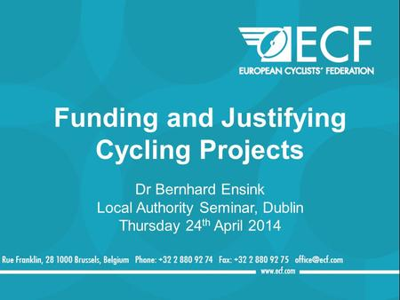 Funding and Justifying Cycling Projects Dr Bernhard Ensink Local Authority Seminar, Dublin Thursday 24 th April 2014.