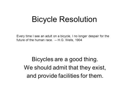 Bicycle Resolution Bicycles are a good thing. We should admit that they exist, and provide facilities for them. Every time I see an adult on a bicycle,
