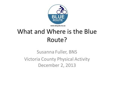 What and Where is the Blue Route? Susanna Fuller, BNS Victoria County Physical Activity December 2, 2013.