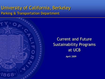 University of California, Berkeley April 2009 Parking & Transportation Department Current and Future Sustainability Programs at UCB Current and Future.