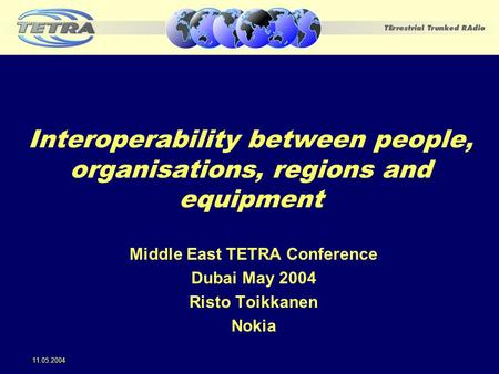 Interoperability between people, organisations, regions and equipment Middle East TETRA Conference Dubai May 2004 Risto Toikkanen Nokia 11.05.2004.