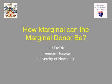 How Marginal can the Marginal Donor Be? J H DARK Freeman Hospital University of Newcastle.
