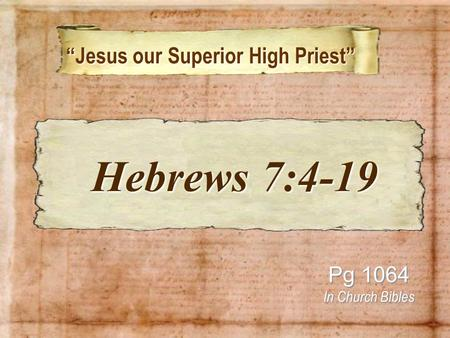 """Jesus our Superior High Priest"" ""Jesus our Superior High Priest"" Pg 1064 In Church Bibles Hebrews 7:4-19 Hebrews 7:4-19."