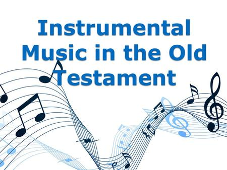 "Instrumental Music in the Old Testament. The Old Testament has been removed. ◦ ""The priesthood being changed, of necessity there is also a change of the."