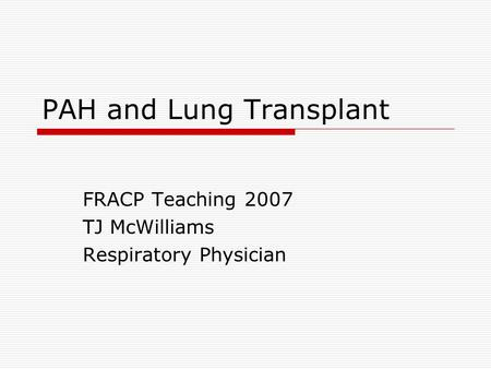 PAH and Lung Transplant FRACP Teaching 2007 TJ McWilliams Respiratory Physician.
