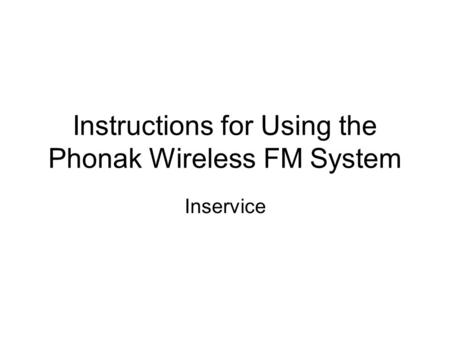 Instructions for Using the Phonak Wireless FM System Inservice.