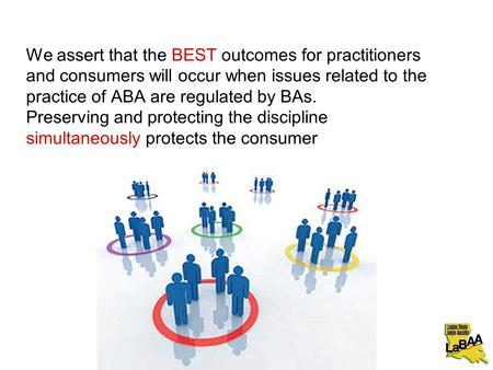 We assert that the BEST outcomes for practitioners and consumers will occur when issues related to the practice of ABA are regulated by BAs. Preserving.