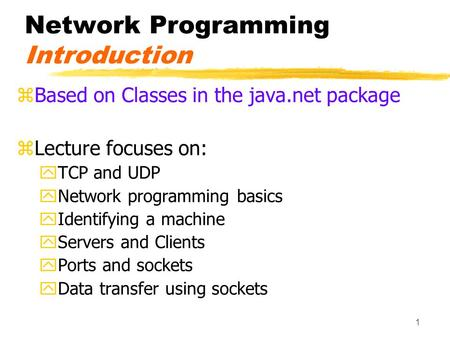 1 Network Programming Introduction zBased on Classes in the java.net package zLecture focuses on: yTCP and UDP yNetwork programming basics yIdentifying.