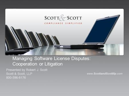 Managing Software License Disputes: Cooperation or Litigation www.ScottandScottllp.com Presented by Robert J. Scott Scott & Scott, LLP 800-596-6176.