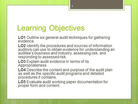 Learning Objectives LO1 Outline six general audit techniques for gathering evidence. LO2 Identify the procedures and sources of information auditors can.