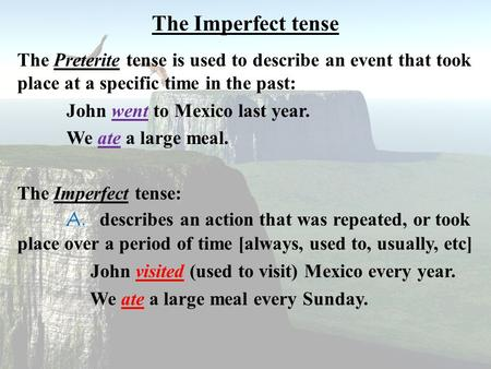 The Imperfect tense The Preterite tense is used to describe an event that took place at a specific time in the past: John went to Mexico last year. We.
