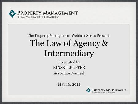 The Property Management Webinar Series Presents The Law of Agency & Intermediary Presented by KINSKI LEUFFER Associate Counsel May 16, 2012.