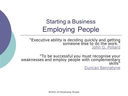 "BUSS1.10 Employing People Starting a Business Employing People ""Executive ability is deciding quickly and getting someone else to do the work."" John G."