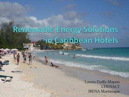 Loreto Duffy-Mayers CHENACT IRENA Martinique. Objective of CHENACT Caribbean Hotel Energy Efficiency and Renewable Energy Action To improve the competitiveness.