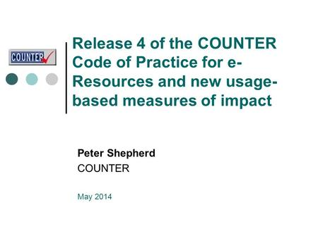 Release 4 of the COUNTER Code of Practice for e- Resources and new usage- based measures of impact Peter Shepherd COUNTER May 2014.