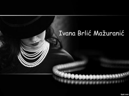Ivana Brlić Mažuranić. Ivana Brlić Mažuranić was born in Ogulin on 18th of April. She died in 1938. She was famous Croatian writer, her books have been.