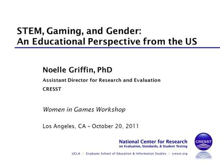 Women in Games Workshop Los Angeles, CA – October 20, 2011 Noelle Griffin, PhD Assistant Director for Research and Evaluation CRESST STEM, Gaming, and.