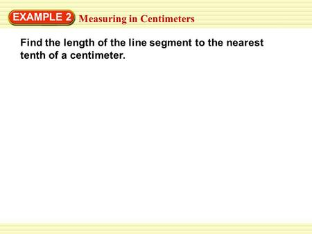 EXAMPLE 2 Measuring in Centimeters Find the length of the line segment to the nearest tenth of a centimeter.