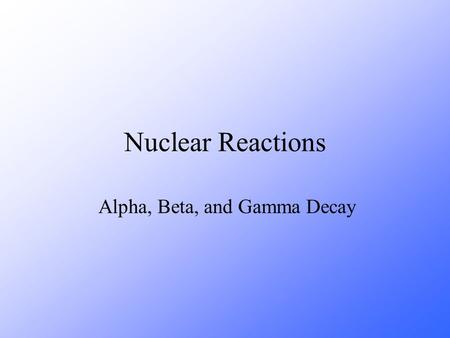Nuclear Reactions Alpha, Beta, and Gamma Decay. CS 4.2 CS 4.3 State what is meant by alpha, beta and gamma decay of radionuclides. Identify the processes.