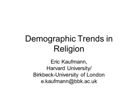 Demographic Trends in Religion Eric Kaufmann, Harvard University/ Birkbeck-University of London