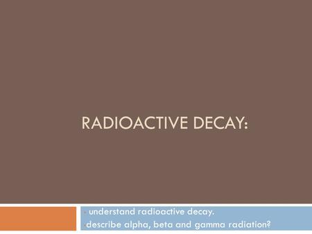 RADIOACTIVE DECAY: understand radioactive decay. describe alpha, beta and gamma radiation?