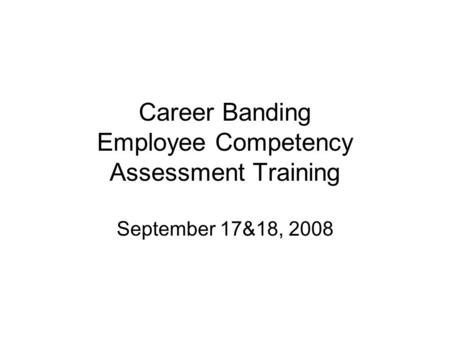 Career Banding Employee Competency Assessment Training September 17&18, 2008.