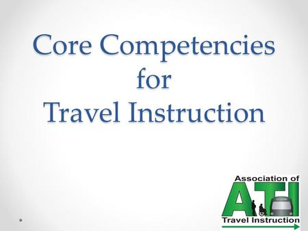 Core Competencies for Travel Instruction. Evolution of the Competencies How Why When Who was it intended for?