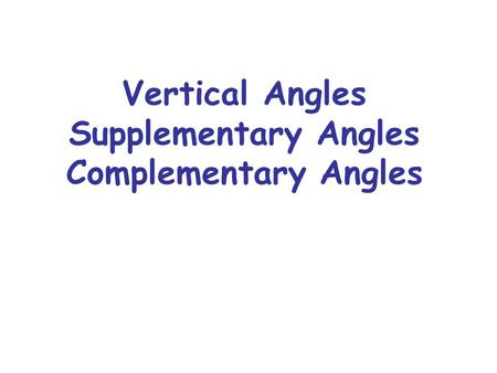 Vertical Angles Supplementary Angles Complementary Angles.