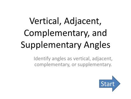 Vertical, Adjacent, Complementary, and Supplementary Angles Identify angles as vertical, adjacent, complementary, or supplementary. Start.