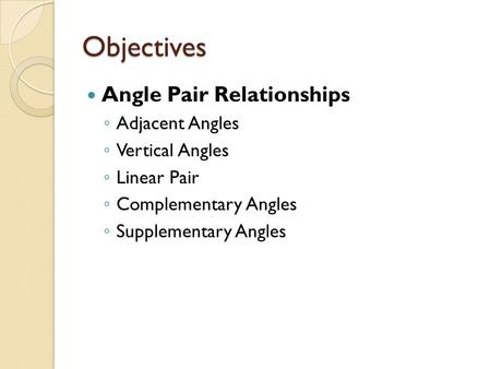 Objectives Angle Pair Relationships Adjacent Angles Vertical Angles