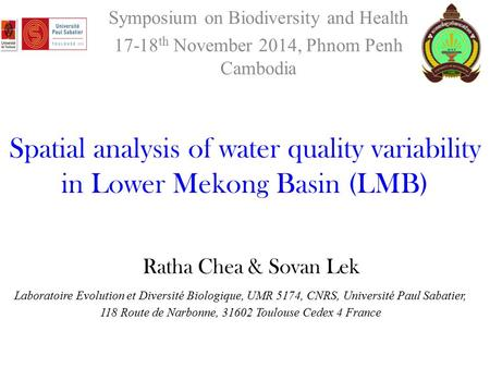 Ratha Chea & Sovan Lek Symposium on Biodiversity and Health 17-18 th November 2014, Phnom Penh Cambodia Spatial analysis of water quality variability in.