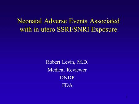 1 Neonatal Adverse Events Associated with in utero SSRI/SNRI Exposure Robert Levin, M.D. Medical Reviewer DNDP FDA.
